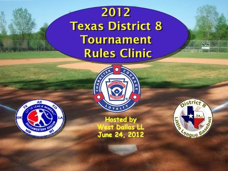 2012 Texas District 8 Tournament Rules Clinic Hosted by West Dallas LL June 24, 2012.