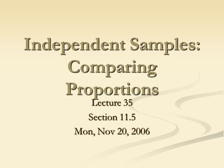 Independent Samples: Comparing Proportions Lecture 35 Section 11.5 Mon, Nov 20, 2006.
