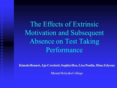 The Effects of Extrinsic Motivation and Subsequent Absence on Test Taking Performance Kimala Bennet, Aja Crockett, Sophia Hsu, Lisa Poulin, Dina Zelyony.