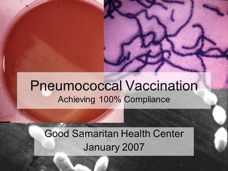 Pneumococcal Vaccination Achieving 100% Compliance Good Samaritan Health Center January 2007.