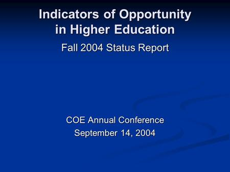 Indicators of Opportunity in Higher Education Fall 2004 Status Report COE Annual Conference September 14, 2004.