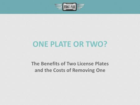 ONE PLATE OR TWO? The Benefits of Two License Plates and the Costs of Removing One.