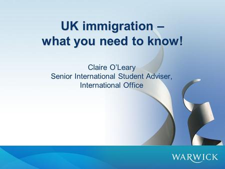 UK immigration – what you need to know! Claire O'Leary Senior International Student Adviser, International Office.