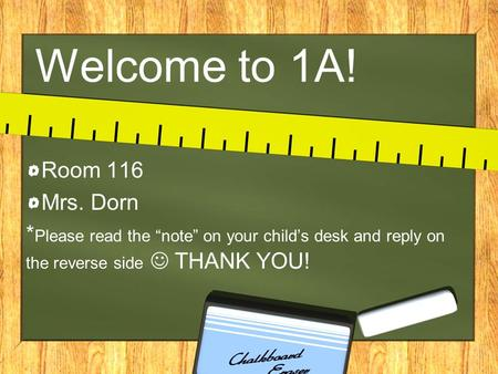 "Welcome to 1A! Room 116 Mrs. Dorn * Please read the ""note"" on your child's desk and reply on the reverse side THANK YOU!"
