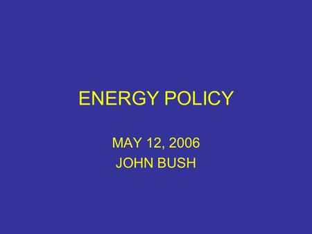 ENERGY POLICY MAY 12, 2006 JOHN BUSH. CAN WE ANSWER THESE QUESTIONS? What is an energy policy? Does the US have an energy policy? Does California have.