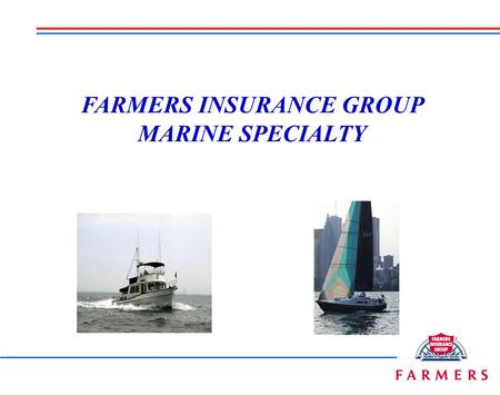 FARMERS INSURANCE GROUP MARINE SPECIALTY Whether you need to insure…. Or... We've got a program and product for you!