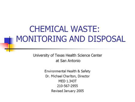 CHEMICAL WASTE: MONITORING AND DISPOSAL University of Texas Health Science Center at San Antonio Environmental Health & Safety Dr. Michael Charlton, Director.