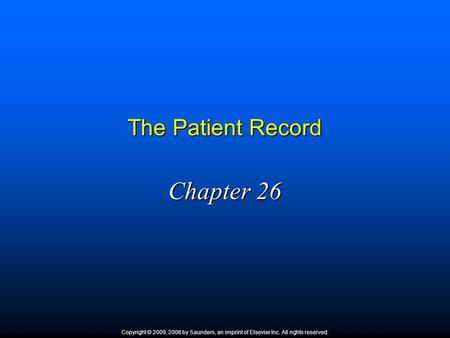 The Patient Record Chapter 26 Copyright © 2009, 2006 by Saunders, an imprint of Elsevier Inc. All rights reserved.