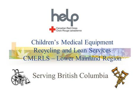 Children's Medical Equipment Recycling and Loan Services CMERLS – Lower Mainland Region Serving British Columbia.