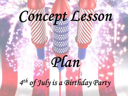 Concept Lesson Plan 4 th of July is a Birthday Party.