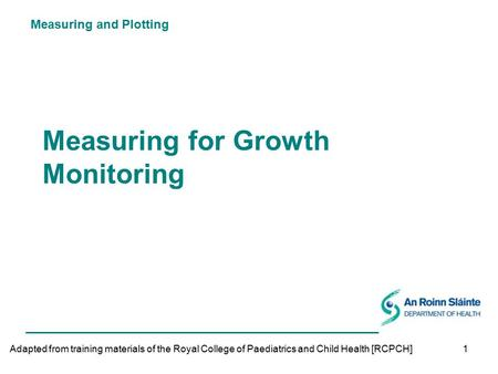 Measuring and Plotting 1 Measuring for Growth Monitoring Adapted from training materials of the Royal College of Paediatrics and Child Health [RCPCH]