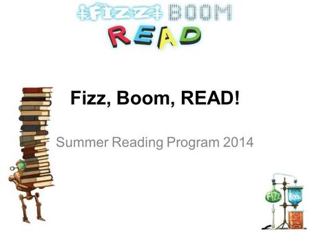 Fizz, Boom, READ! Summer Reading Program 2014. Everyone can be amazed this year with The Library's 2014 Summer Reading Clubs CHILDREN'S READING CLUB Birth.