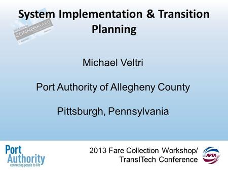 2013 Fare Collection Workshop/ TransITech Conference System Implementation & Transition Planning Michael Veltri Port Authority of Allegheny County Pittsburgh,