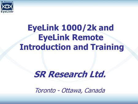 EyeLink 1000/2k and EyeLink Remote Introduction and Training SR Research Ltd. Toronto - Ottawa, Canada.