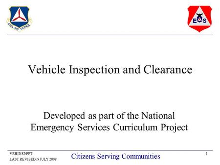 1VEHINSP.PPT LAST REVISED: 9 JULY 2008 Citizens Serving Communities Vehicle Inspection and Clearance Developed as part of the National Emergency Services.