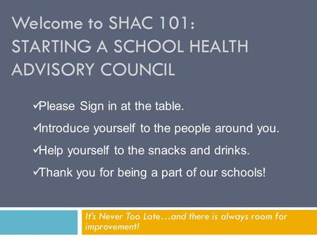 Welcome to SHAC 101: STARTING A SCHOOL HEALTH ADVISORY COUNCIL It's Never Too Late…and there is always room for improvement! Please Sign in at the table.