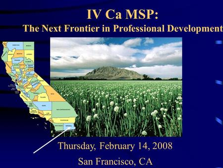 IV Ca MSP: The Next Frontier in Professional Development Thursday, February 14, 2008 San Francisco, CA.