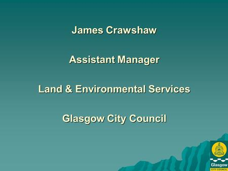 James Crawshaw Assistant Manager Land & Environmental Services Glasgow City Council.