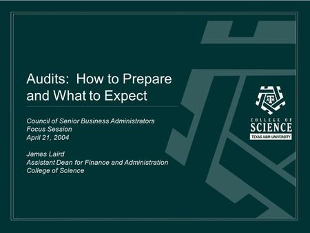 Audits: How to Prepare and What to Expect Council of Senior Business Administrators Focus Session April 21, 2004 James Laird Assistant Dean for Finance.