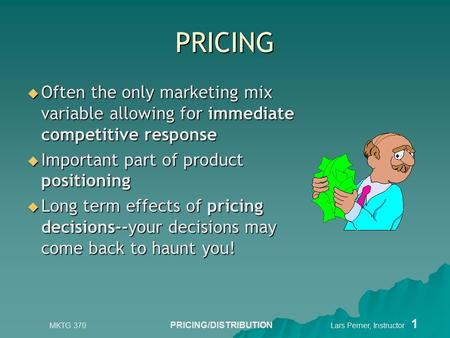 MKTG 370 PRICING/DISTRIBUTION Lars Perner, Instructor 1 PRICING  Often the only marketing mix variable allowing for immediate competitive response  Important.