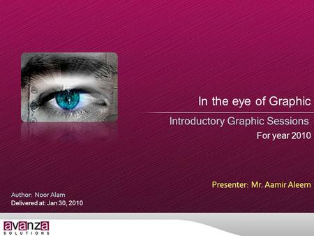 In the eye of Graphic Introductory Graphic Sessions Presenter: Mr. Aamir Aleem Author: Noor Alam Delivered at: Jan 30, 2010 For year 2010.