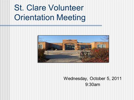 St. Clare Volunteer Orientation Meeting Wednesday, October 5, 2011 9:30am.