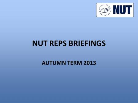 NUT REPS BRIEFINGS AUTUMN TERM 2013. CONTENTS 1.Autumn term activities 2.What is the action for? 3.Can we win? 4.What should reps do?
