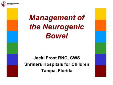 Management of the Neurogenic Bowel Jacki Frost RNC, CWS Shriners Hospitals for Children Tampa, Florida.