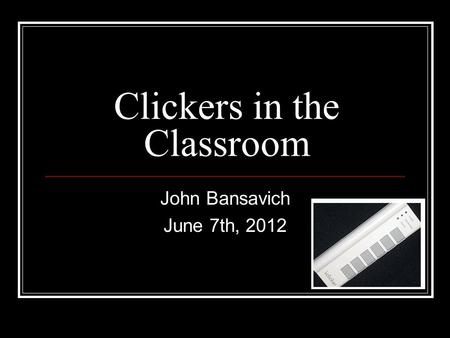 Clickers in the Classroom John Bansavich June 7th, 2012.