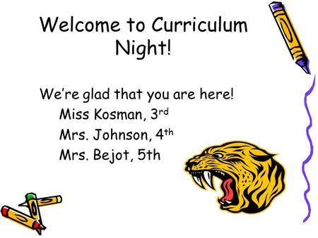 Welcome to Curriculum Night! We're glad that you are here! Miss Kosman, 3 rd Mrs. Johnson, 4 th Mrs. Bejot, 5th.