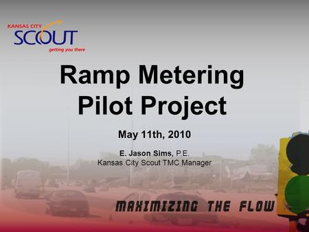 Ramp Metering Pilot Project May 11th, 2010 E. Jason Sims, P.E. Kansas City Scout TMC Manager.