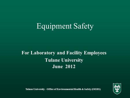 Tulane University - Office of Environmental Health & Safety (OEHS) Equipment Safety For Laboratory and Facility Employees Tulane University June 2012.