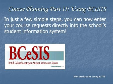 Course Planning Part II: Using BCeSIS In just a few simple steps, you can now enter your course requests directly into the school's student information.