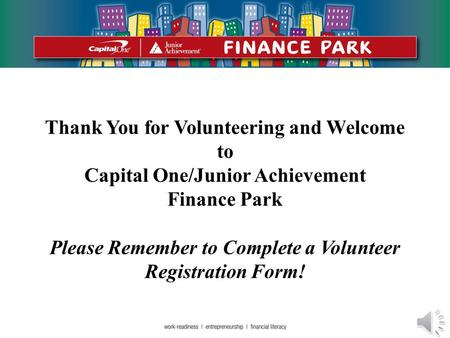 Thank You for Volunteering and Welcome to Capital One/Junior Achievement Finance Park Please Remember to Complete a Volunteer Registration Form!
