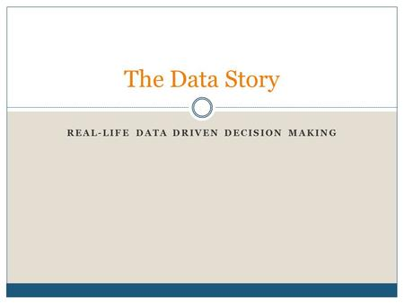REAL-LIFE DATA DRIVEN DECISION MAKING The Data Story.