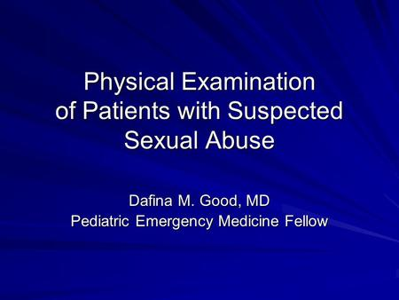Physical Examination of Patients with Suspected Sexual Abuse Dafina M. Good, MD Pediatric Emergency Medicine Fellow.
