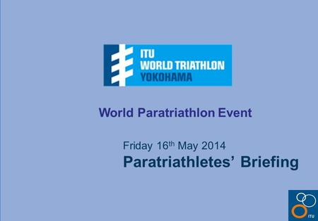 World Paratriathlon Event Friday 16 th May 2014 Paratriathletes' Briefing.