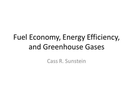 Fuel Economy, Energy Efficiency, and Greenhouse Gases Cass R. Sunstein.