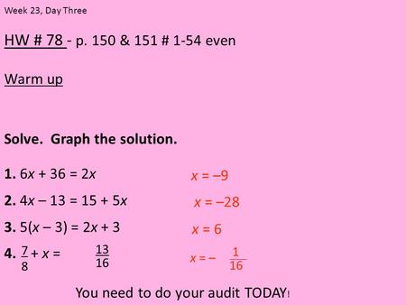 HW # 78 - p. 150 & 151 # 1-54 even Warm up Week 23, Day Three Solve. Graph the solution. 1. 6x + 36 = 2x 2. 4x – 13 = 15 + 5x 3. 5(x – 3) = 2x + 3 4. +