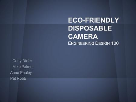 ECO-FRIENDLY DISPOSABLE CAMERA E NGINEERING D ESIGN 100 Carly Bixler Mike Palmer Anne Pauley Pat Robb.