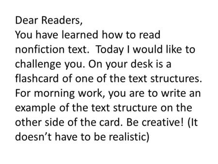 Dear Readers, You have learned how to read nonfiction text. Today I would like to challenge you. On your desk is a flashcard of one of the text structures.