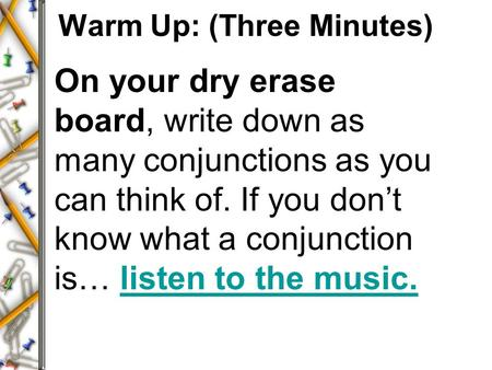 Warm Up: (Three Minutes) On your dry erase board, write down as many conjunctions as you can think of. If you don't know what a conjunction is… listen.
