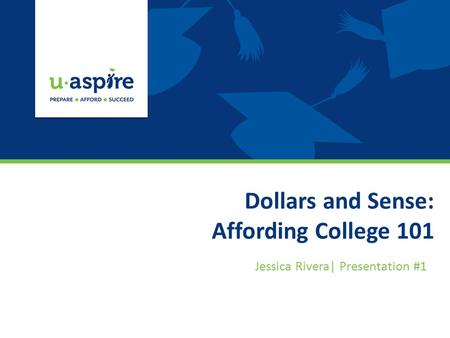 Dollars and Sense: Affording College 101 Jessica Rivera| Presentation #1.