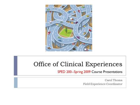 Office of Clinical Experiences Carol Thoma Field Experience Coordinator SPED 200--Spring 2009 Course Presentations.