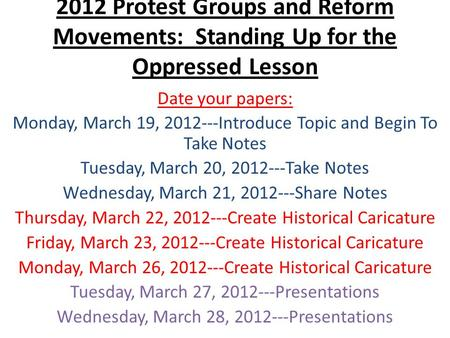 2012 Protest Groups and Reform Movements: Standing Up for the Oppressed Lesson Date your papers: Monday, March 19, 2012---Introduce Topic and Begin To.