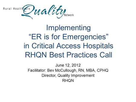 "Implementing ""ER is for Emergencies"" in Critical Access Hospitals RHQN Best Practices Call June 12, 2012 Facilitator: Bev McCullough, RN, MBA, CPHQ Director,"