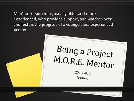 Being a Project M.O.R.E. Mentor 2012-2013 Training Men'tor n. someone, usually older and more experienced, who provides support, and watches over and fosters.