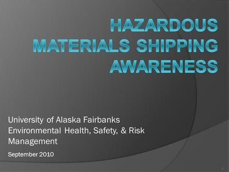 1 University of Alaska Fairbanks Environmental Health, Safety, & Risk Management September 2010.