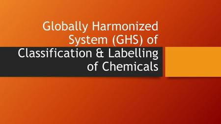 Globally Harmonized System (GHS) of Classification & Labelling of Chemicals.