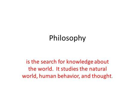 Philosophy is the search for knowledge about the world. It studies the natural world, human behavior, and thought.